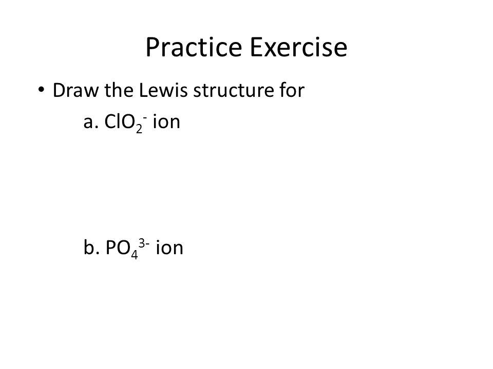 Practice Exercise Draw the Lewis structure for a. ClO 2 - ion b. PO 4 3- ion