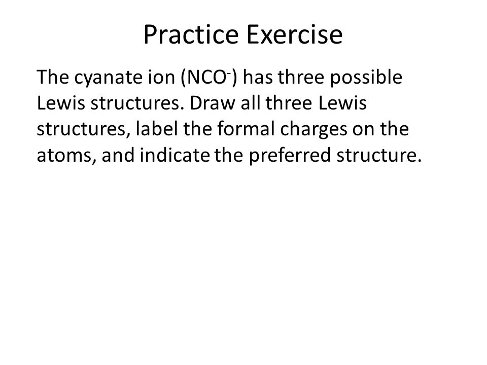 Practice Exercise The cyanate ion (NCO - ) has three possible Lewis structures. Draw all three Lewis structures, label the formal charges on the atoms