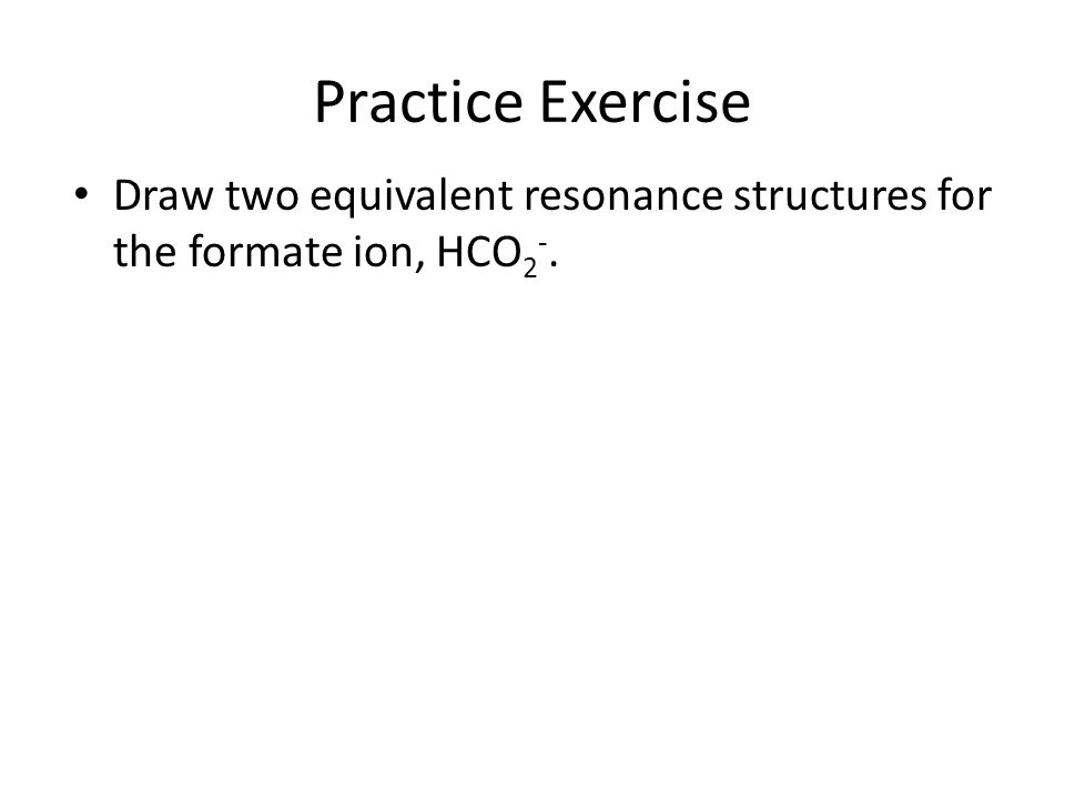 Practice Exercise Draw two equivalent resonance structures for the formate ion, HCO 2 -.