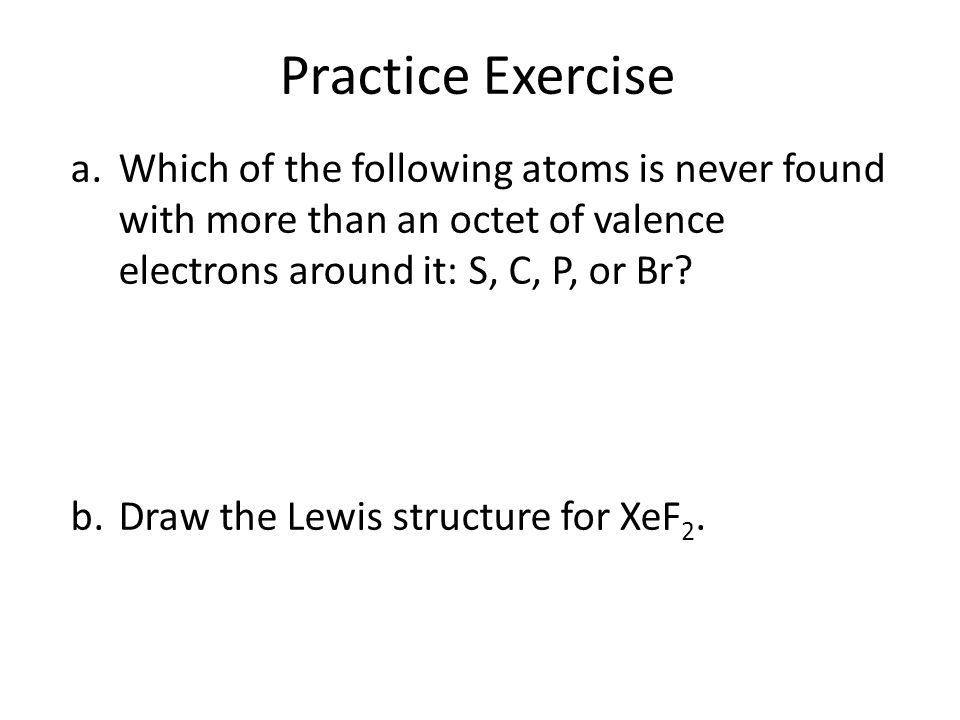 Practice Exercise a.Which of the following atoms is never found with more than an octet of valence electrons around it: S, C, P, or Br? b.Draw the Lew