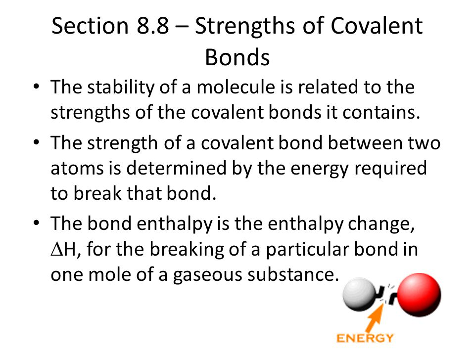 Section 8.8 – Strengths of Covalent Bonds The stability of a molecule is related to the strengths of the covalent bonds it contains. The strength of a