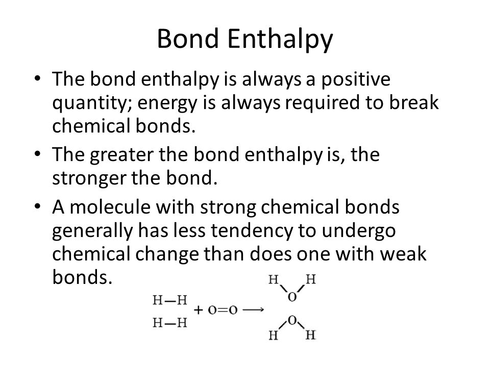 Bond Enthalpy The bond enthalpy is always a positive quantity; energy is always required to break chemical bonds. The greater the bond enthalpy is, th