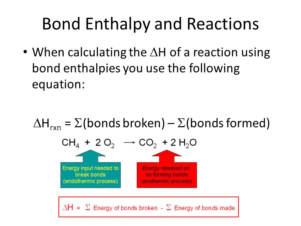 Bond Enthalpy and Reactions When calculating the  H of a reaction using bond enthalpies you use the following equation:  H rxn =  (bonds broken) –