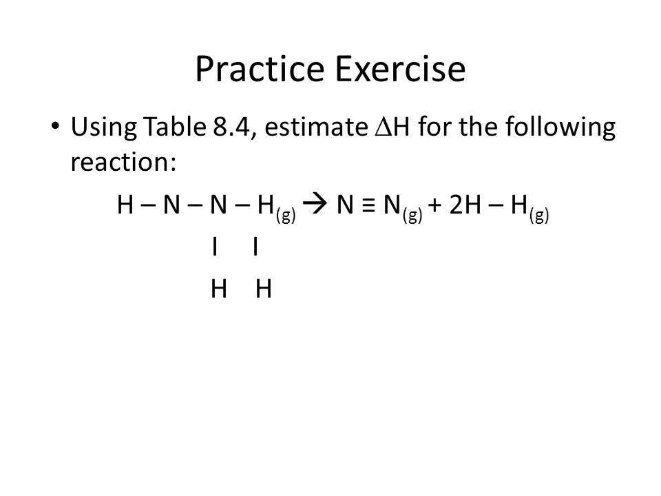Practice Exercise Using Table 8.4, estimate  H for the following reaction: H – N – N – H (g)  N ≡ N (g) + 2H – H (g) I I H H