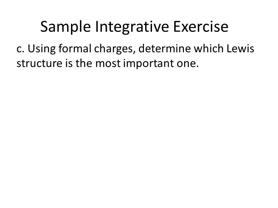 Sample Integrative Exercise c. Using formal charges, determine which Lewis structure is the most important one.