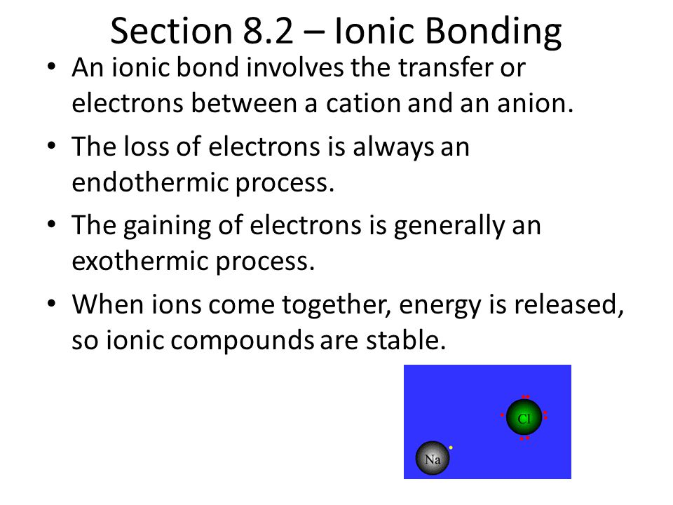 Section 8.2 – Ionic Bonding An ionic bond involves the transfer or electrons between a cation and an anion. The loss of electrons is always an endothe