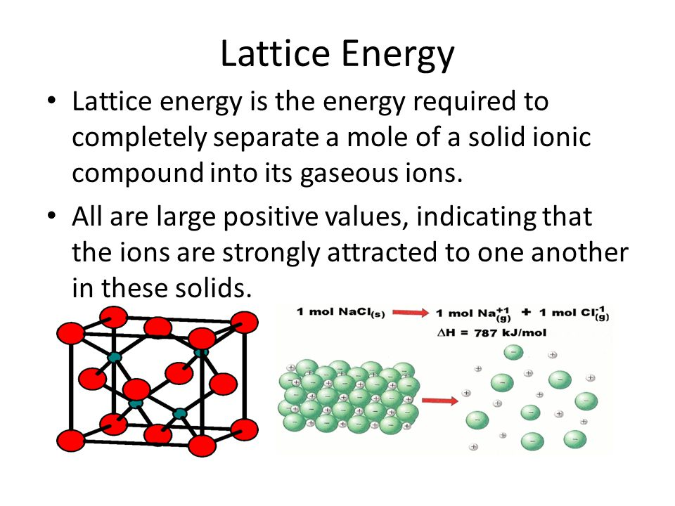 Lattice Energy Lattice energy is the energy required to completely separate a mole of a solid ionic compound into its gaseous ions. All are large posi