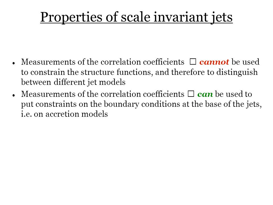 Properties of scale invariant jets Measurements of the correlation coefficients  cannot be used to constrain the structure functions, and therefore to distinguish between different jet models Measurements of the correlation coefficients  can be used to put constraints on the boundary conditions at the base of the jets, i.e.