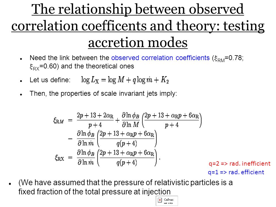 The relationship between observed correlation coefficents and theory: testing accretion modes Need the link between the observed correlation coefficients (  RM =0.78;  RX =0.60) and the theoretical ones Let us define: Then, the properties of scale invariant jets imply: (We have assumed that the pressure of relativistic particles is a fixed fraction of the total pressure at injection q=2 => rad.