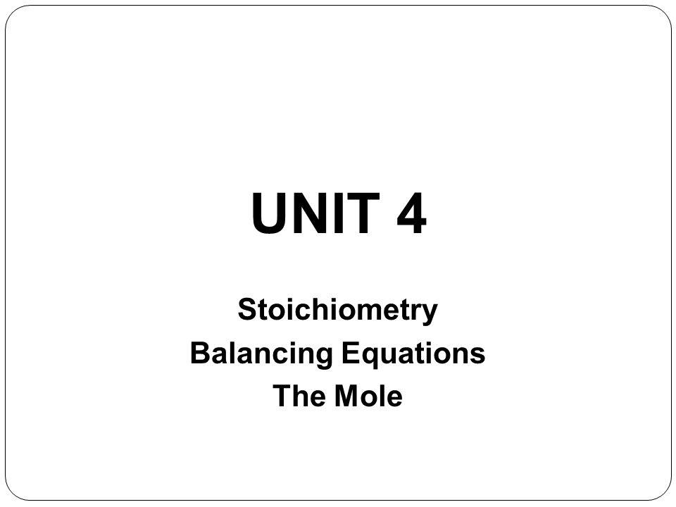 UNIT 4 Stoichiometry Balancing Equations The Mole