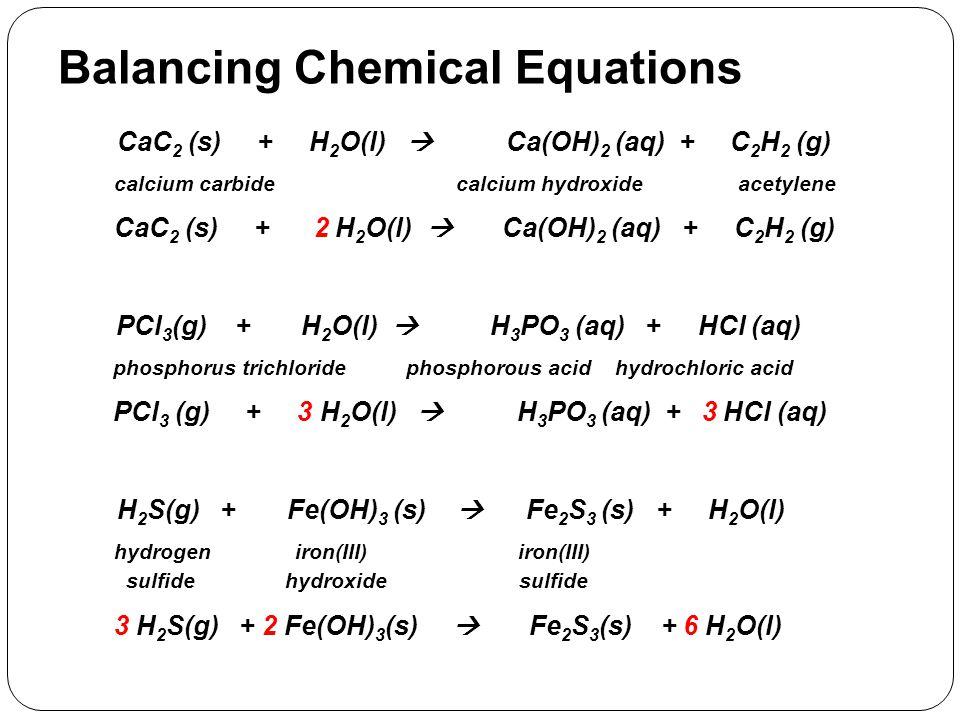 Balancing Chemical Equations CaC 2 (s) + H 2 O(l)  Ca(OH) 2 (aq) + C 2 H 2 (g) calcium carbide calcium hydroxide acetylene CaC 2 (s) + 2 H 2 O(l)  C