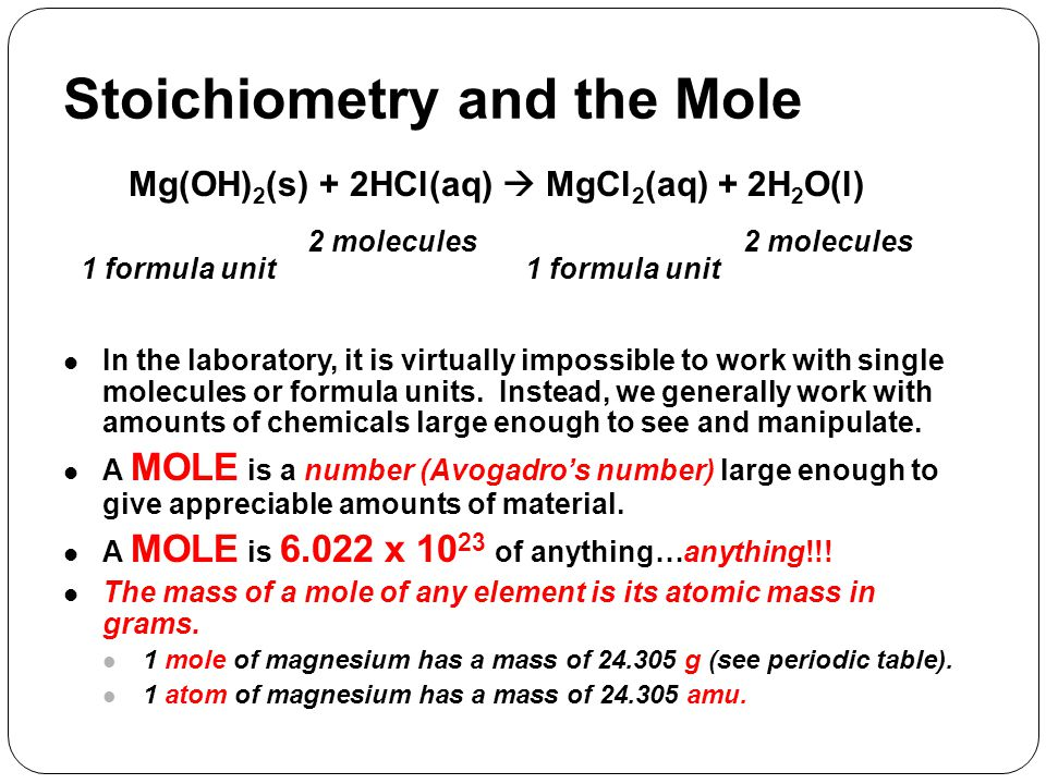 Stoichiometry and the Mole Mg(OH) 2 (s) + 2HCl(aq)  MgCl 2 (aq) + 2H 2 O(l) 1 formula unit 2 molecules 1 formula unit In the laboratory, it is virtua