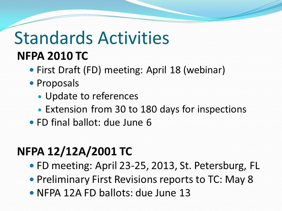 Standards Activities NFPA 2010 TC First Draft (FD) meeting: April 18 (webinar) Proposals Update to references Extension from 30 to 180 days for inspections FD final ballot: due June 6 NFPA 12/12A/2001 TC FD meeting: April 23-25, 2013, St.