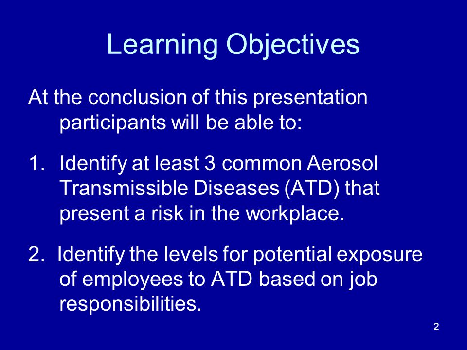 Learning Objectives At the conclusion of this presentation participants will be able to: 1.Identify at least 3 common Aerosol Transmissible Diseases (