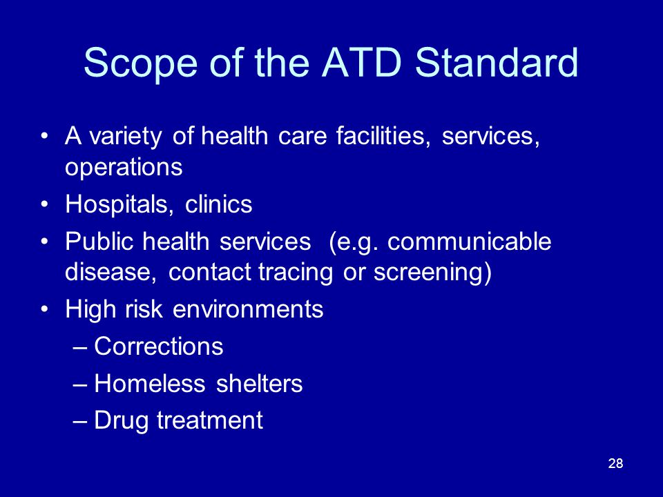 Scope of the ATD Standard A variety of health care facilities, services, operations Hospitals, clinics Public health services (e.g. communicable disea
