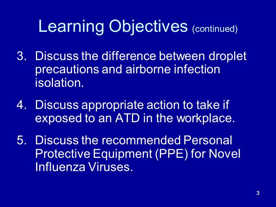 Learning Objectives (continued) 3.Discuss the difference between droplet precautions and airborne infection isolation. 4.Discuss appropriate action to