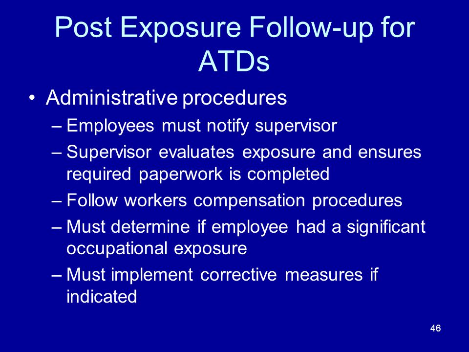 Post Exposure Follow-up for ATDs Administrative procedures –Employees must notify supervisor –Supervisor evaluates exposure and ensures required paper