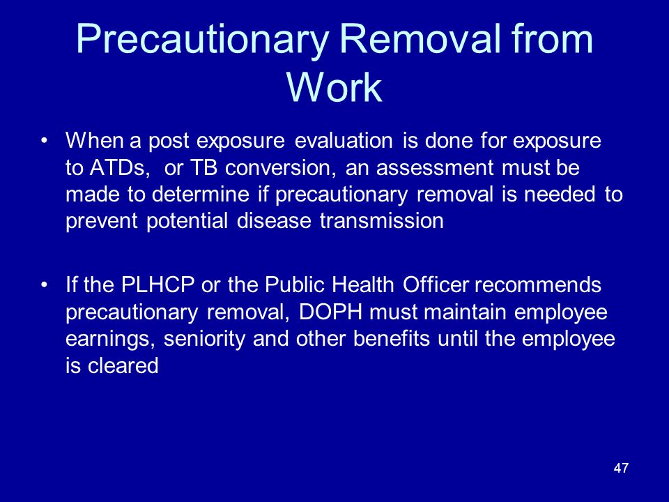 Precautionary Removal from Work When a post exposure evaluation is done for exposure to ATDs, or TB conversion, an assessment must be made to determin