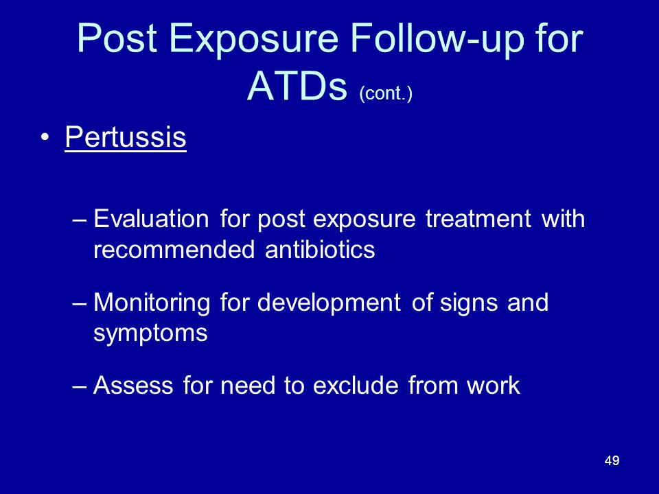 Post Exposure Follow-up for ATDs (cont.) Pertussis –Evaluation for post exposure treatment with recommended antibiotics –Monitoring for development of