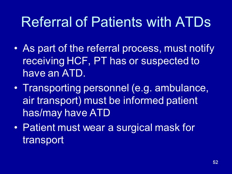 Referral of Patients with ATDs As part of the referral process, must notify receiving HCF, PT has or suspected to have an ATD. Transporting personnel