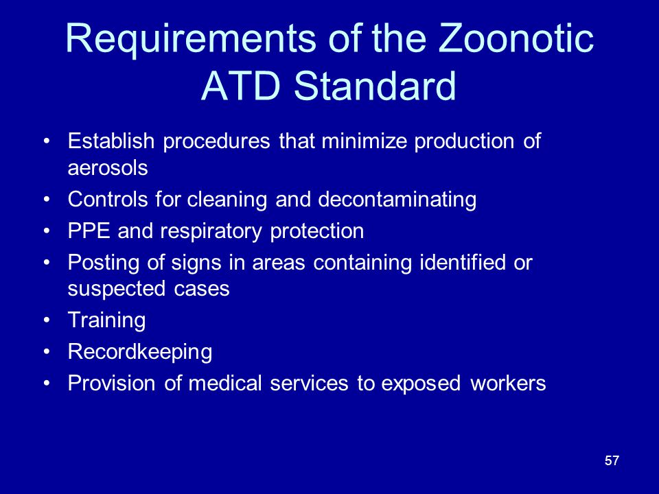 Requirements of the Zoonotic ATD Standard Establish procedures that minimize production of aerosols Controls for cleaning and decontaminating PPE and