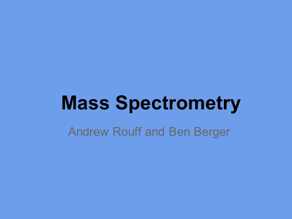 Mass Spectrometry Andrew Rouff and Ben Berger