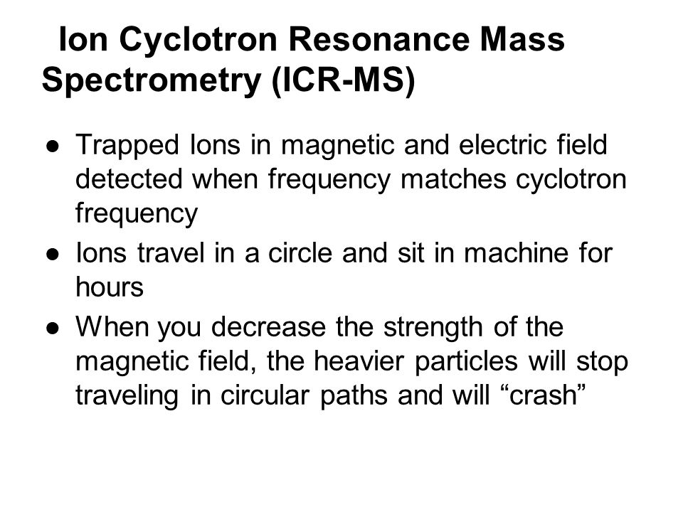 Ion Cyclotron Resonance Mass Spectrometry (ICR-MS) ●Trapped Ions in magnetic and electric field detected when frequency matches cyclotron frequency ●I