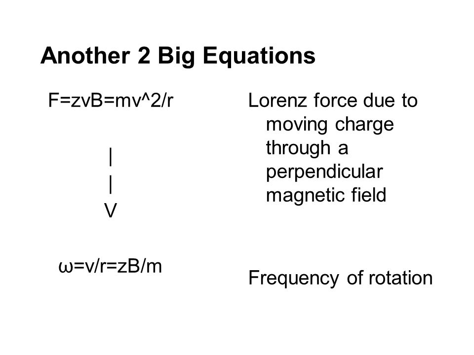 Another 2 Big Equations F=zvB=mv^2/r   V ω=v/r=zB/m Lorenz force due to moving charge through a perpendicular magnetic field Frequency of rotation
