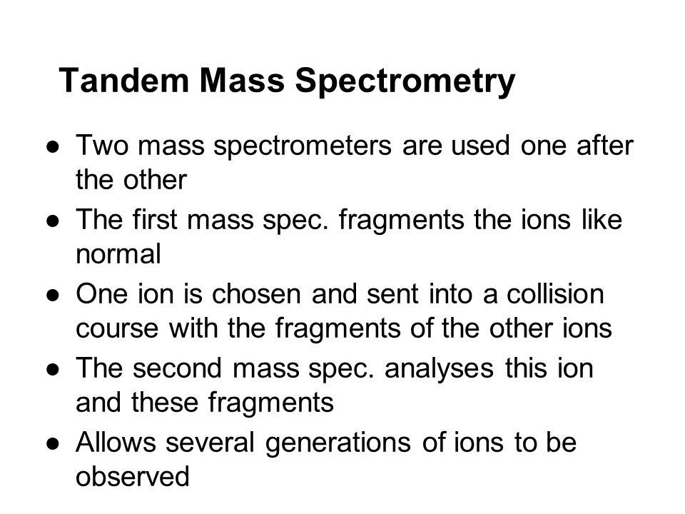 Tandem Mass Spectrometry ●Two mass spectrometers are used one after the other ●The first mass spec. fragments the ions like normal ●One ion is chosen