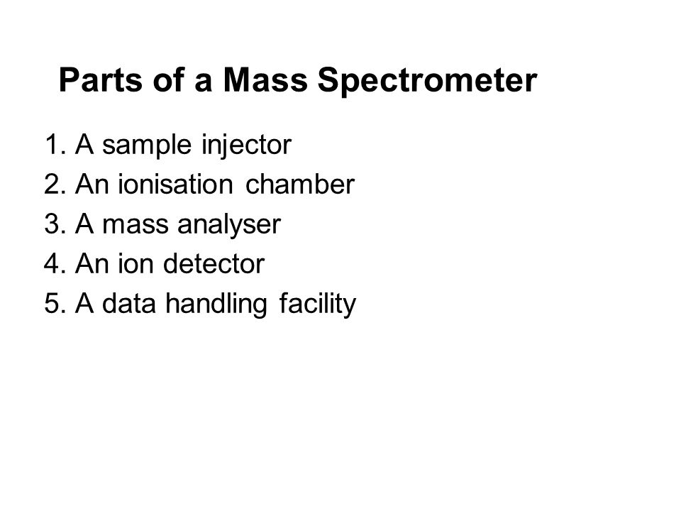 Parts of a Mass Spectrometer 1.A sample injector 2.An ionisation chamber 3.A mass analyser 4.An ion detector 5.A data handling facility