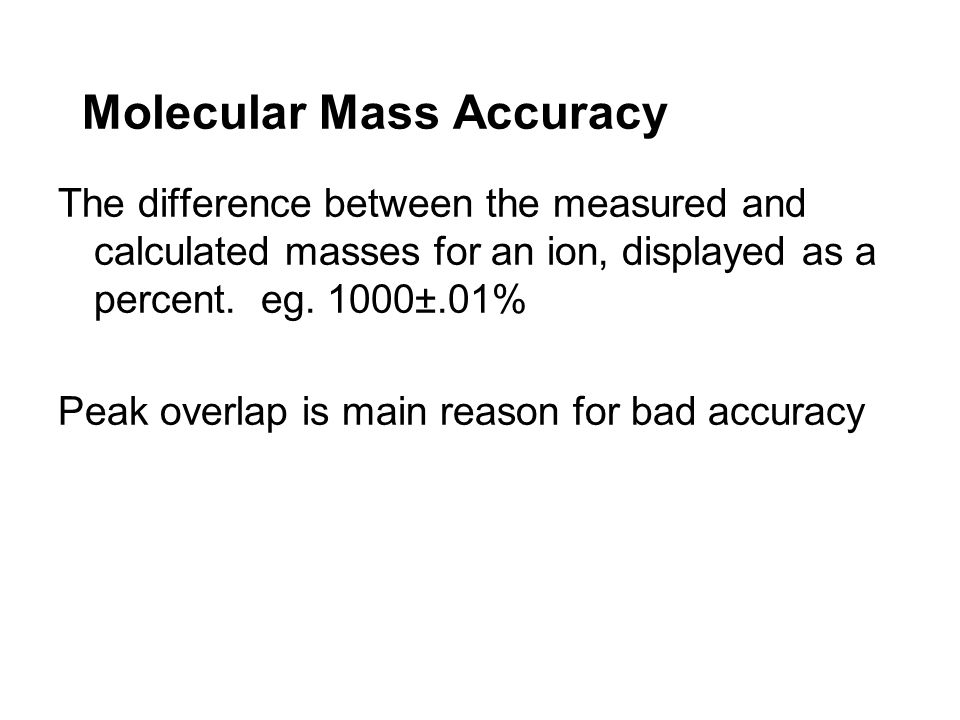 Molecular Mass Accuracy The difference between the measured and calculated masses for an ion, displayed as a percent. eg. 1000±.01% Peak overlap is ma