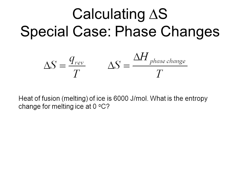 Calculating  S Special Case: Phase Changes Heat of fusion (melting) of ice is 6000 J/mol.