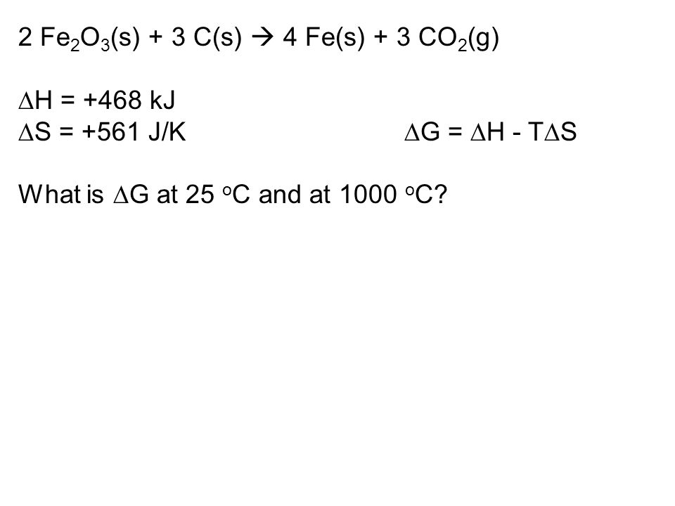 2 Fe 2 O 3 (s) + 3 C(s)  4 Fe(s) + 3 CO 2 (g)  H = +468 kJ  S = +561 J/K  G =  H - T  S What is  G at 25 o C and at 1000 o C