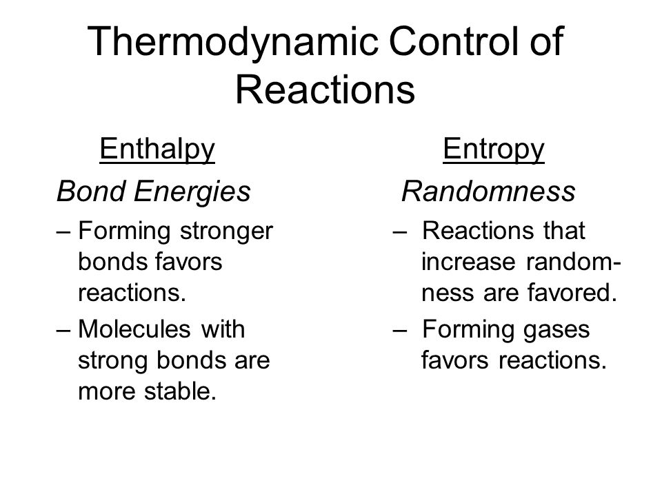 Thermodynamic Control of Reactions Enthalpy Bond Energies – Forming stronger bonds favors reactions.