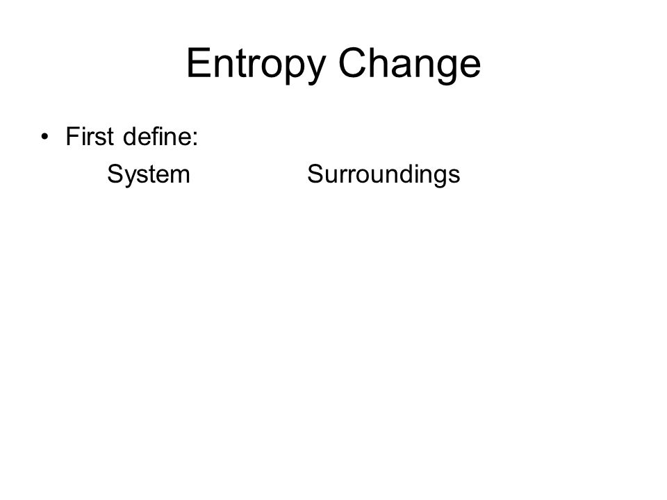 Entropy Change First define: SystemSurroundings