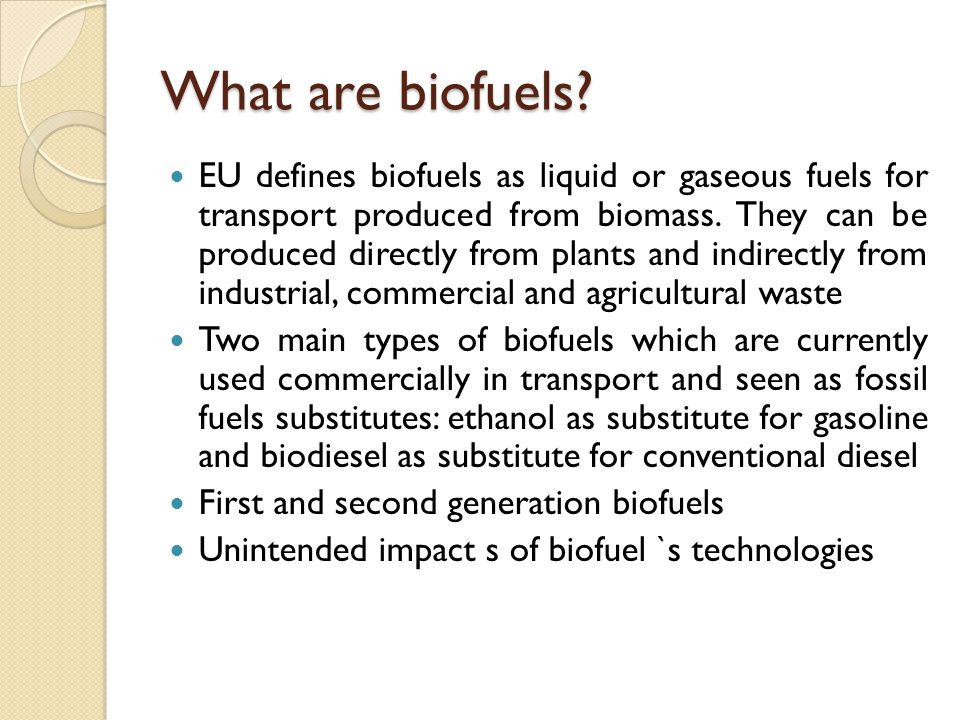 What are biofuels? EU defines biofuels as liquid or gaseous fuels for transport produced from biomass. They can be produced directly from plants and i