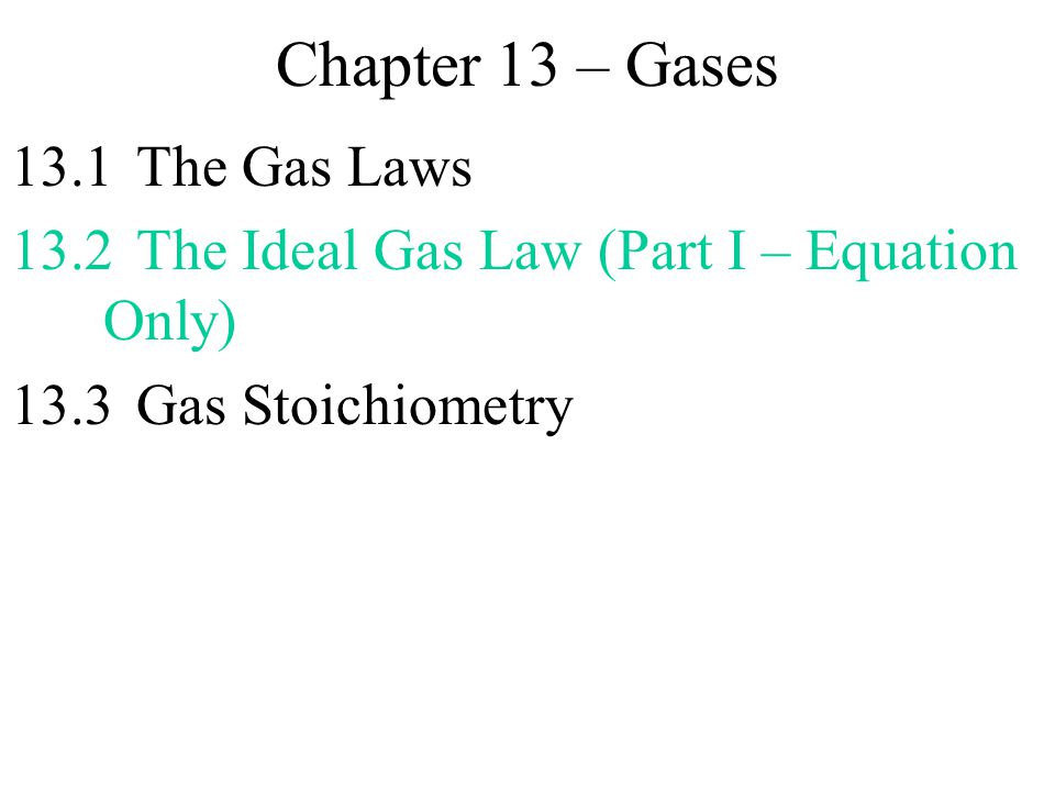 Chapter 13 – Gases 13.1The Gas Laws 13.2The Ideal Gas Law (Part I – Equation Only) 13.3Gas Stoichiometry