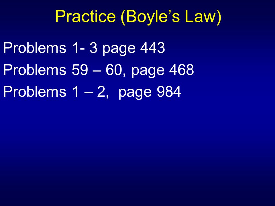 Practice (Boyle's Law) Problems 1- 3 page 443 Problems 59 – 60, page 468 Problems 1 – 2, page 984