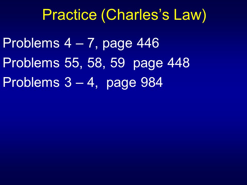 Practice (Charles's Law) Problems 4 – 7, page 446 Problems 55, 58, 59 page 448 Problems 3 – 4, page 984