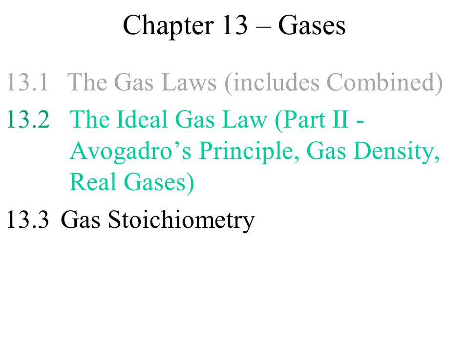 Chapter 13 – Gases 13.1 The Gas Laws (includes Combined) 13.2The Ideal Gas Law (Part II - Avogadro's Principle, Gas Density, Real Gases) 13.3 Gas Stoi