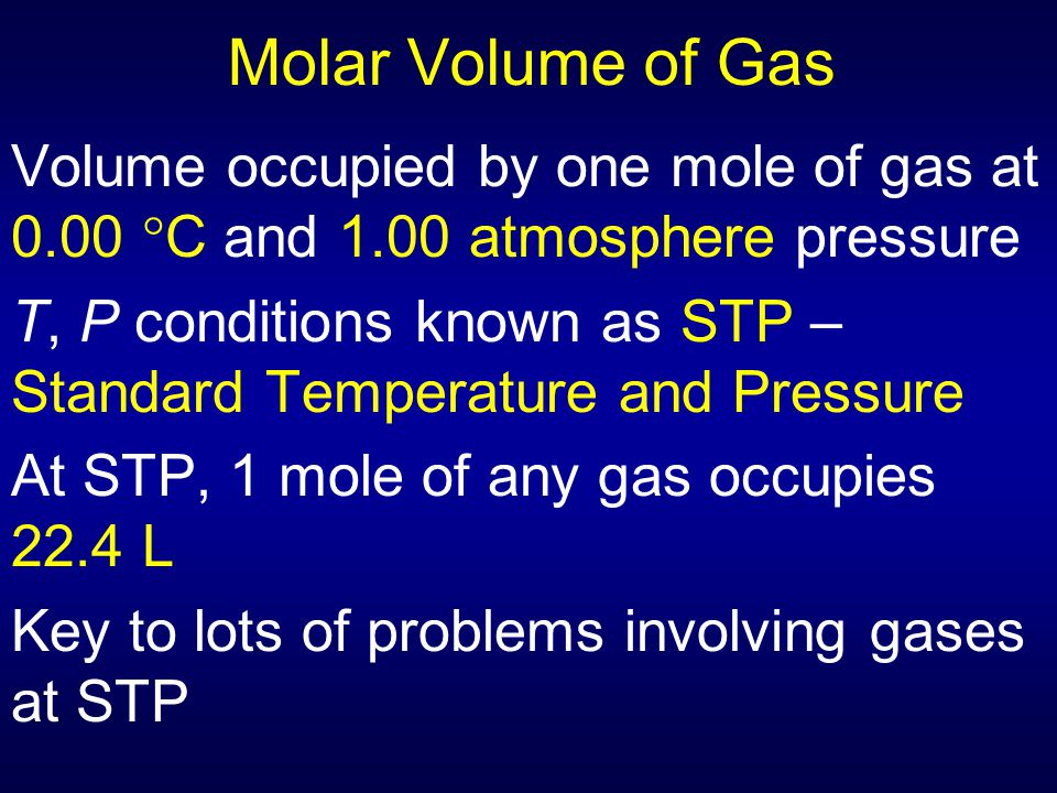Molar Volume of Gas Volume occupied by one mole of gas at 0.00  C and 1.00 atmosphere pressure T, P conditions known as STP – Standard Temperature an
