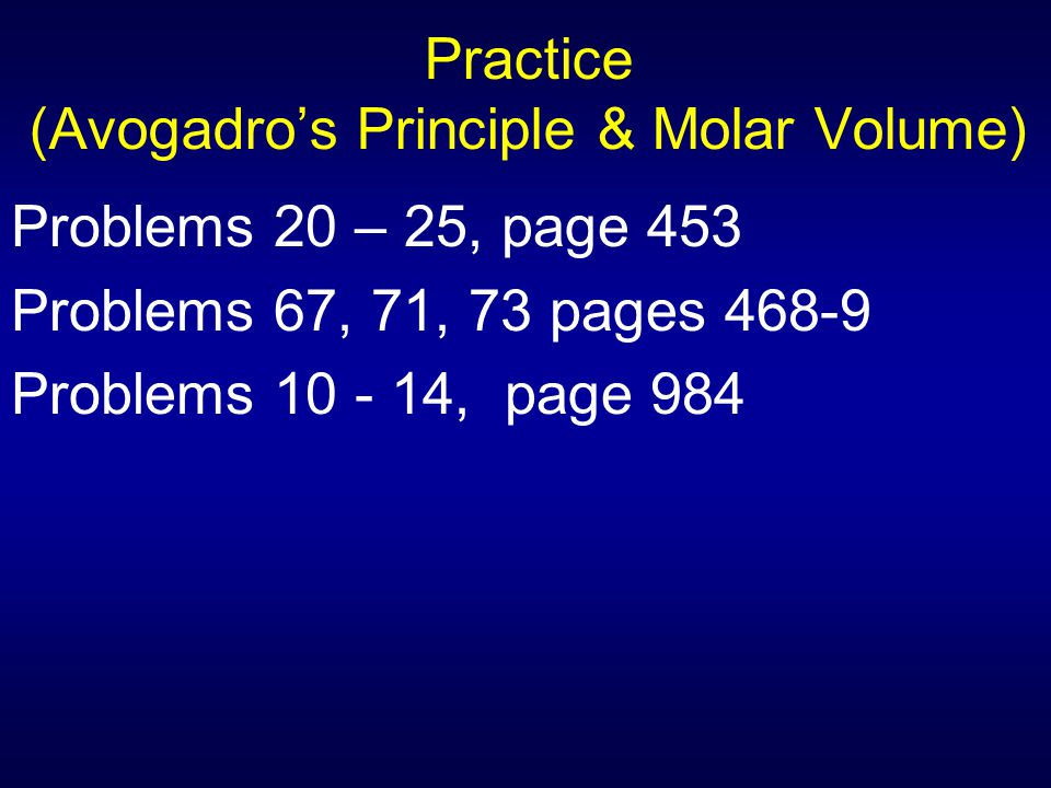 Practice (Avogadro's Principle & Molar Volume) Problems 20 – 25, page 453 Problems 67, 71, 73 pages 468-9 Problems 10 - 14, page 984