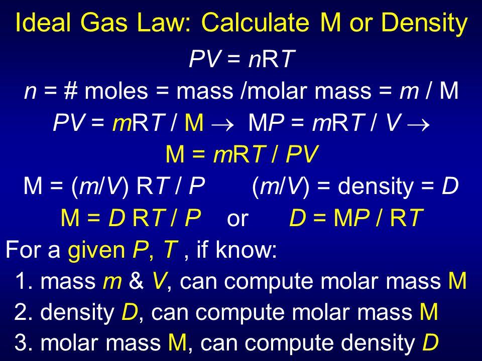 Ideal Gas Law: Calculate M or Density PV = nRT n = # moles = mass /molar mass = m / M PV = mRT / M  MP = mRT / V  M = mRT / PV M = (m/V) RT / P (m/V
