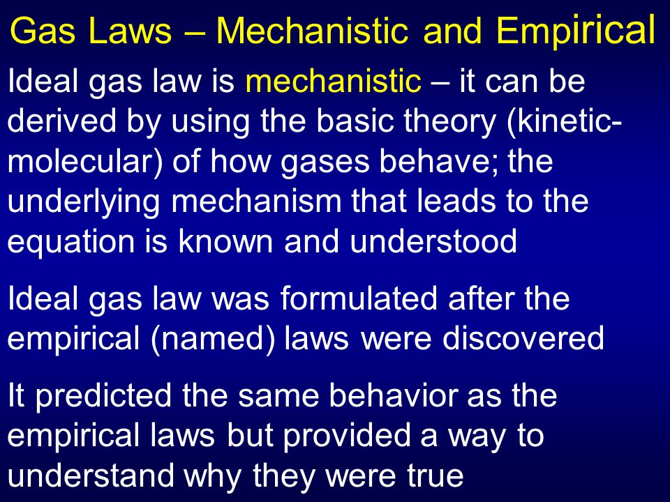Gas Laws – Mechanistic and Emp irical Ideal gas law is mechanistic – it can be derived by using the basic theory (kinetic- molecular) of how gases beh