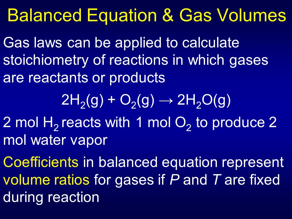 Balanced Equation & Gas Volumes Gas laws can be applied to calculate stoichiometry of reactions in which gases are reactants or products 2H 2 (g) + O