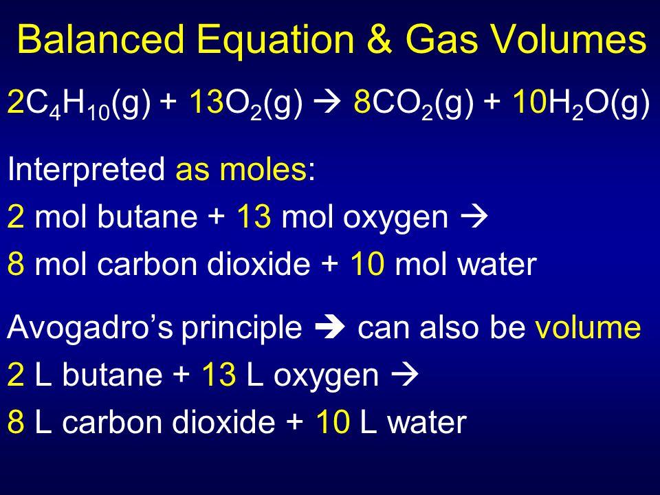 Balanced Equation & Gas Volumes 2C 4 H 10 (g) + 13O 2 (g)  8CO 2 (g) + 10H 2 O(g) Interpreted as moles: 2 mol butane + 13 mol oxygen  8 mol carbon d