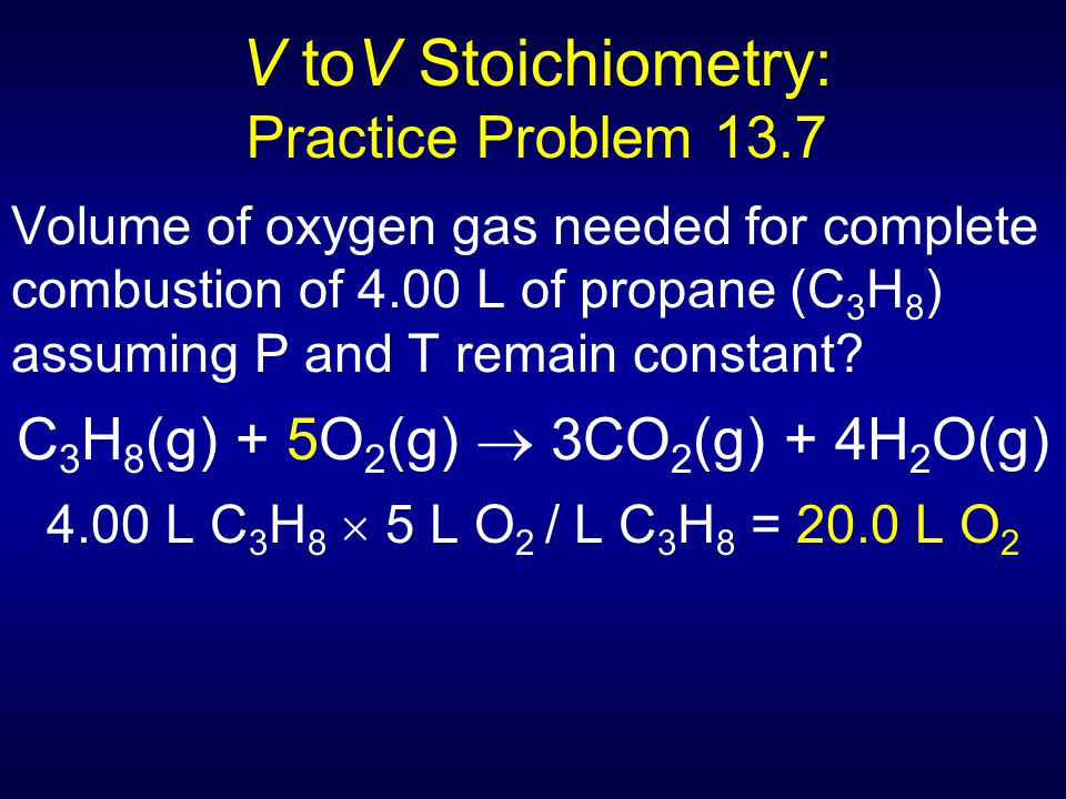 V toV Stoichiometry: Practice Problem 13.7 Volume of oxygen gas needed for complete combustion of 4.00 L of propane (C 3 H 8 ) assuming P and T remain