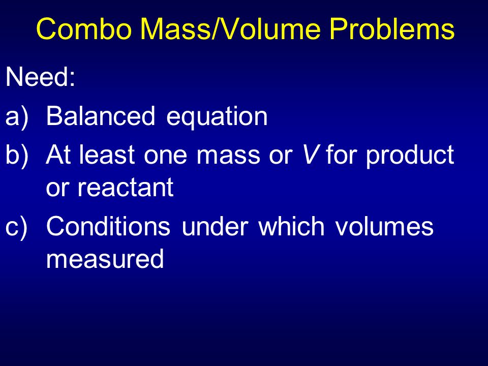 Combo Mass/Volume Problems Need: a)Balanced equation b)At least one mass or V for product or reactant c)Conditions under which volumes measured