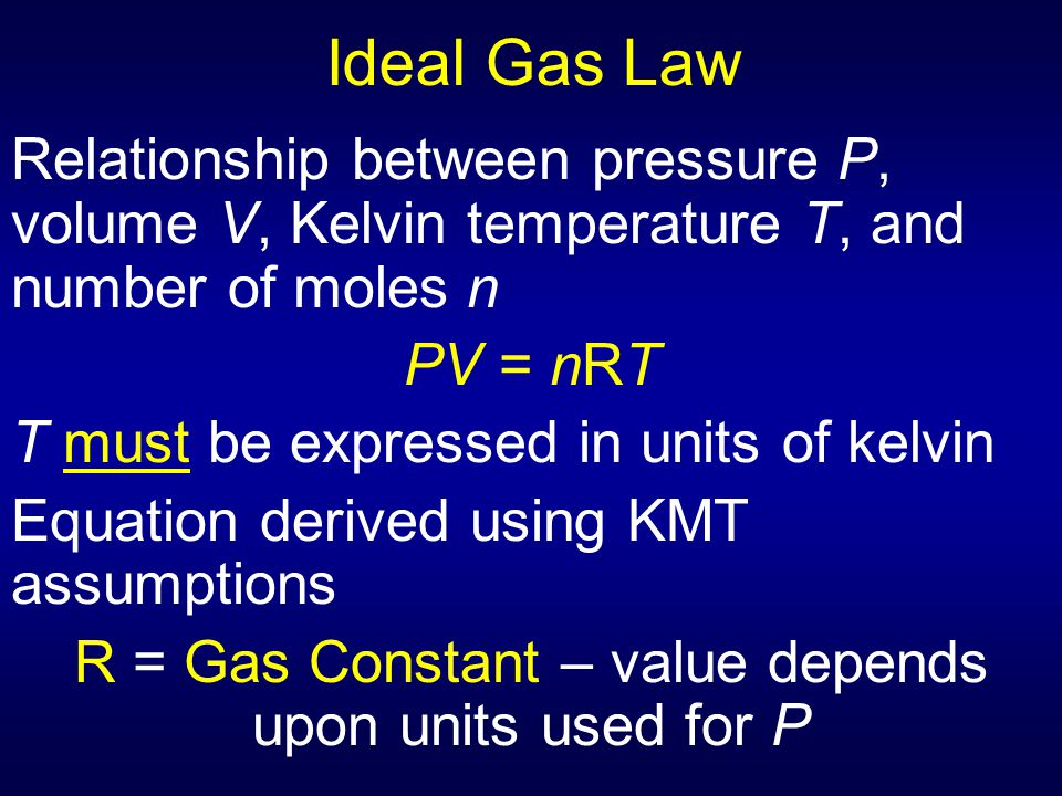 Ideal Gas Law Relationship between pressure P, volume V, Kelvin temperature T, and number of moles n PV = nRT T must be expressed in units of kelvin E