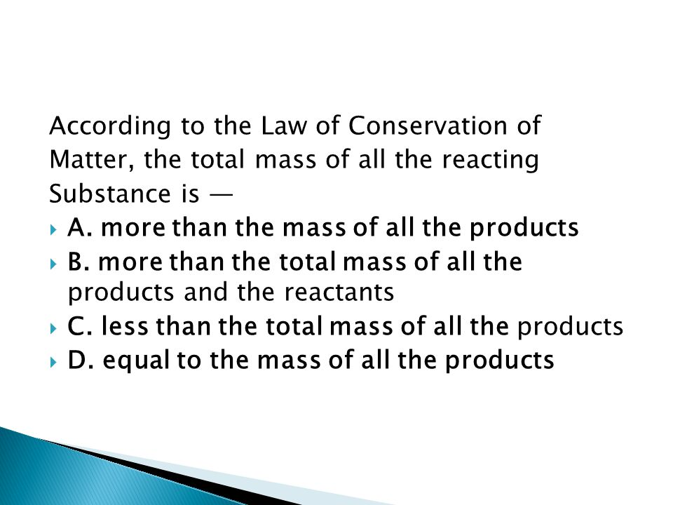 According to the Law of Conservation of Matter, the total mass of all the reacting Substance is —  A. more than the mass of all the products  B. mor